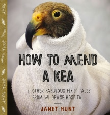 How to mend a Kea and other fabulous fix-it tales from Wildbase Hospital by Janet Hunt