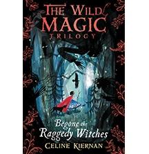 Begone the Raggedy Witches (The Wild Magic Trilogy) by Celine Kiernan